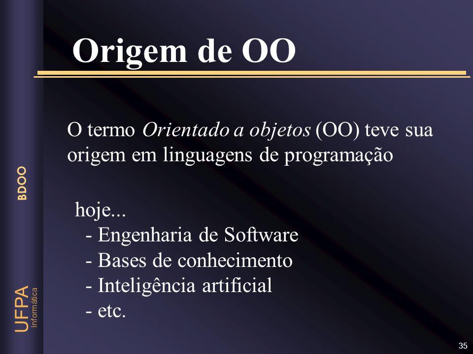 Informática UFPA BDOO 35 Origem de OO O termo Orientado a objetos (OO) teve sua origem em linguagens de programação hoje... - Engenharia de Software -