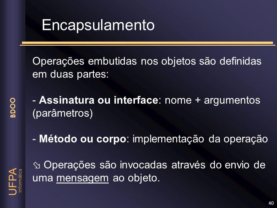 Informática UFPA BDOO 40 Encapsulamento Operações embutidas nos objetos são definidas em duas partes: - Assinatura ou interface: nome + argumentos (pa