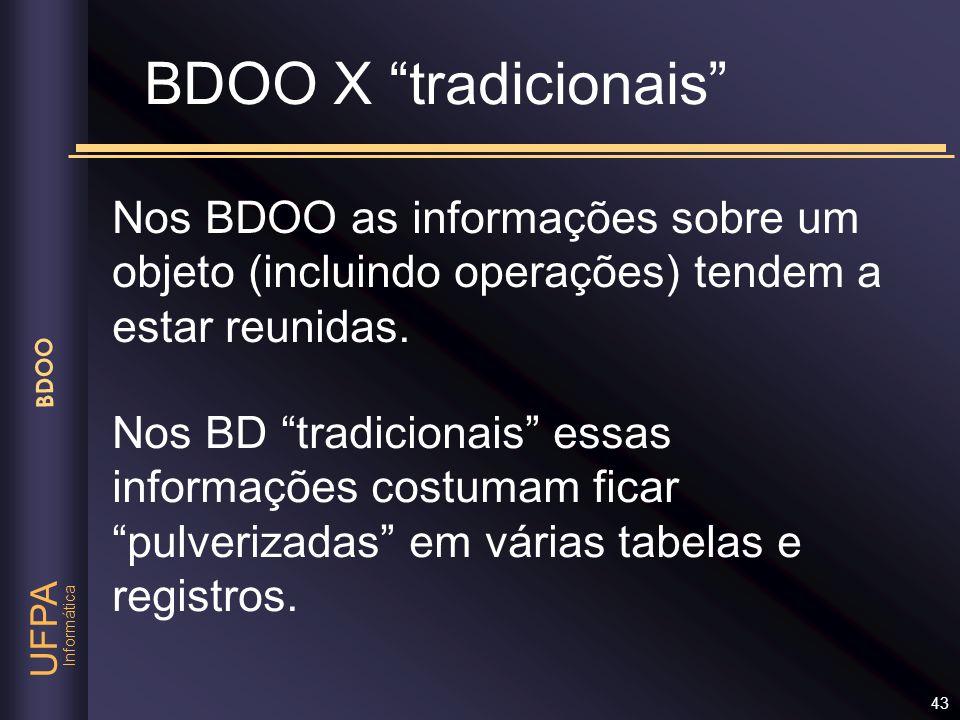 Informática UFPA BDOO 43 BDOO X tradicionais Nos BDOO as informações sobre um objeto (incluindo operações) tendem a estar reunidas. Nos BD tradicionai
