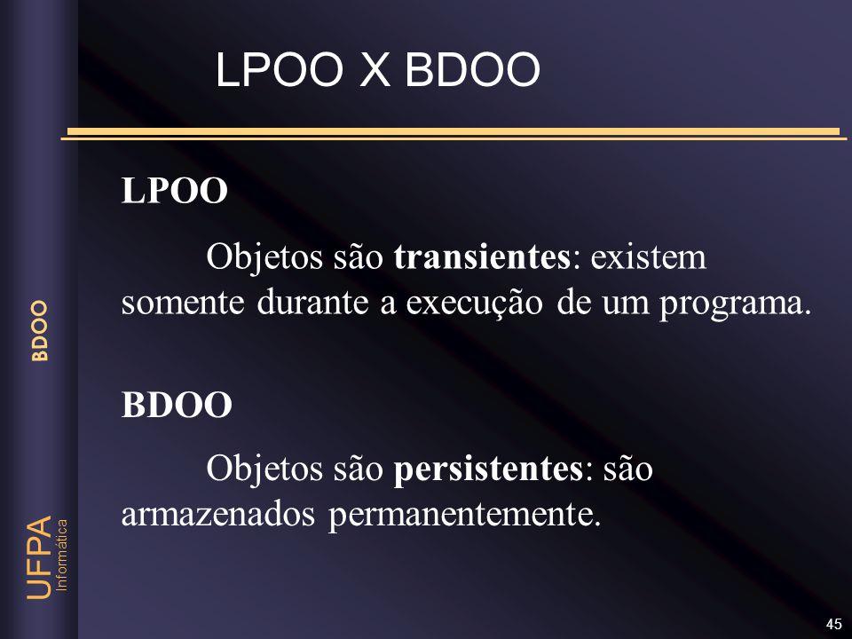 Informática UFPA BDOO 45 LPOO Objetos são transientes: existem somente durante a execução de um programa. BDOO Objetos são persistentes: são armazenad