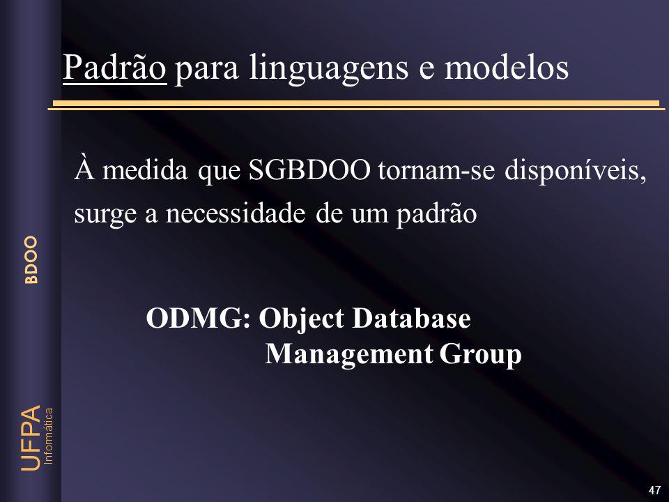 Informática UFPA BDOO 47 Padrão para linguagens e modelos À medida que SGBDOO tornam-se disponíveis, surge a necessidade de um padrão ODMG: Object Dat