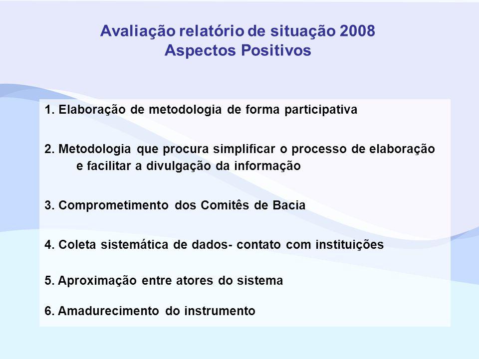 Avaliação relatório de situação 2008 Aspectos Positivos 1. Elaboração de metodologia de forma participativa 2. Metodologia que procura simplificar o p