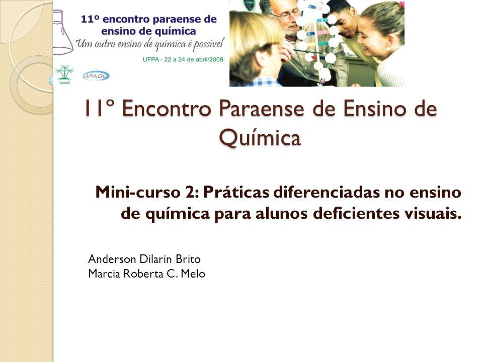 11º Encontro Paraense de Ensino de Química Mini-curso 2: Práticas diferenciadas no ensino de química para alunos deficientes visuais. Anderson Dilarin