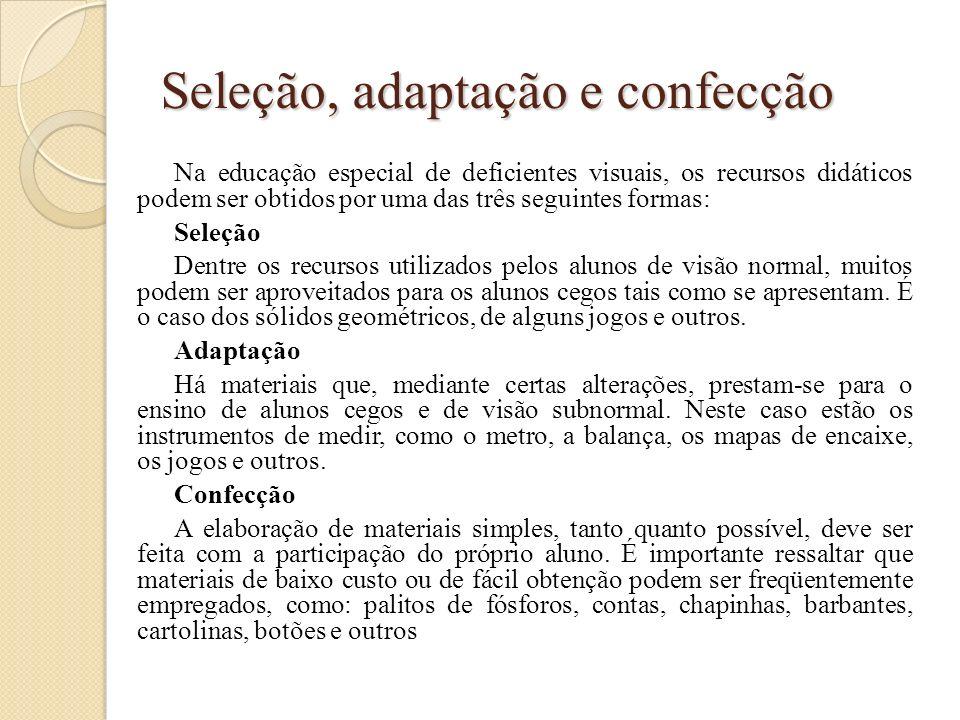 Seleção, adaptação e confecção Na educação especial de deficientes visuais, os recursos didáticos podem ser obtidos por uma das três seguintes formas: