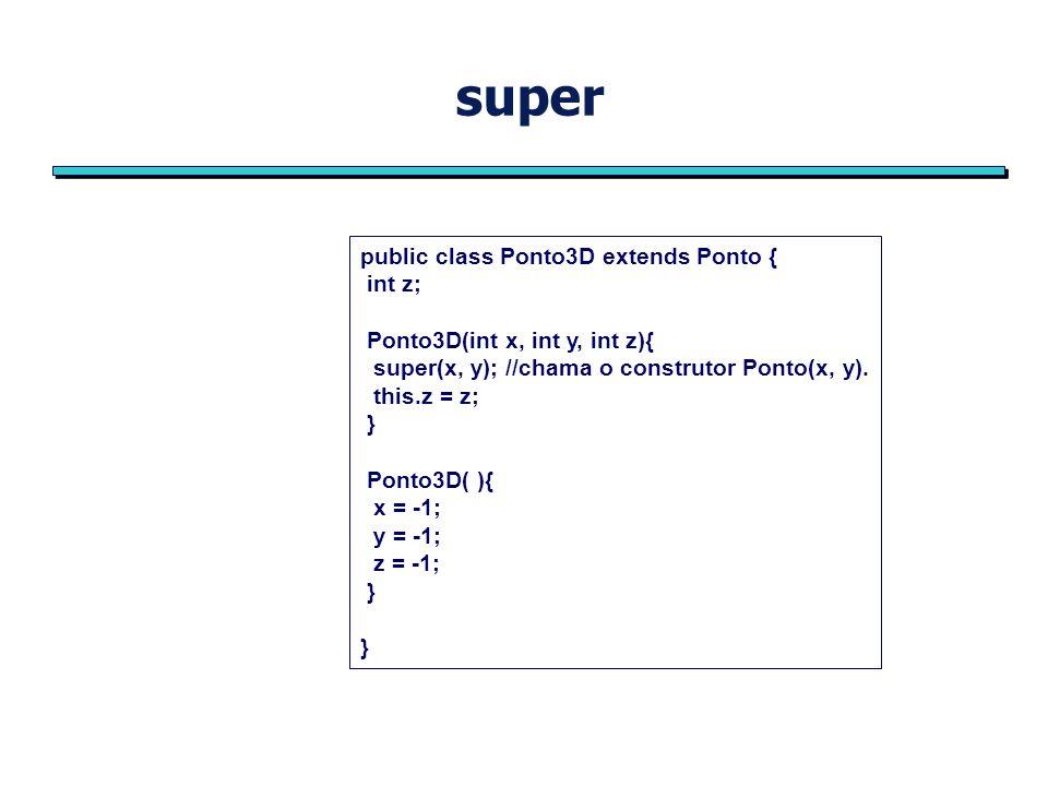 super public class Ponto3D extends Ponto { int z; Ponto3D(int x, int y, int z){ super(x, y); //chama o construtor Ponto(x, y).