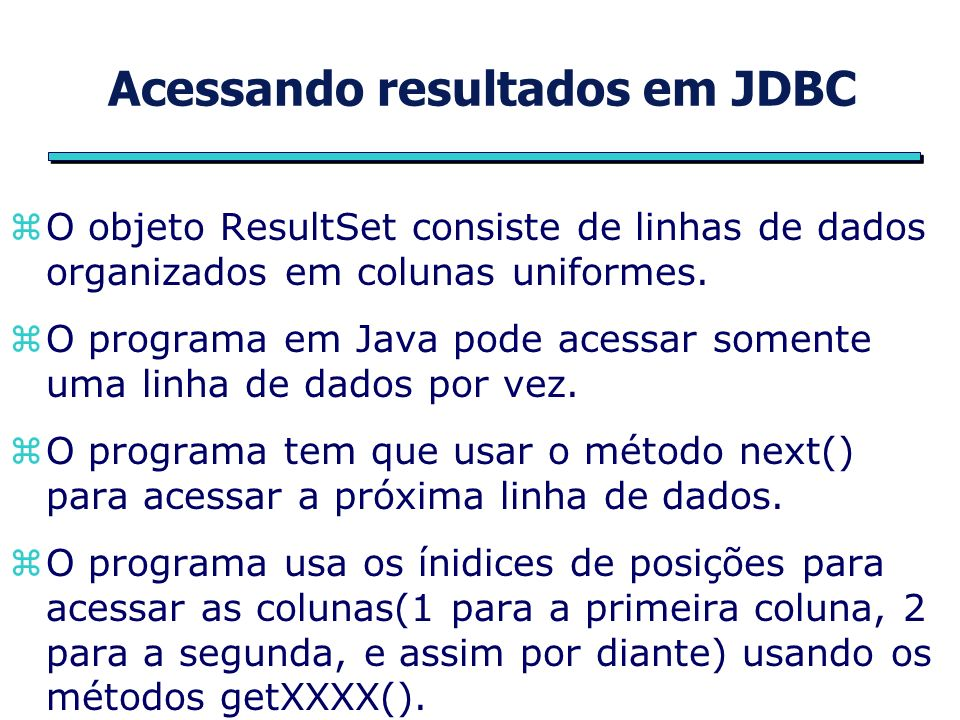 Métodos do objeto Resultset zboolean next(); zdouble getDouble(int columnIndex); zfloat getFloat(int columnIndex); zint getInt(int columnIndex); zshort getShort(int columnIndex); zString getString(int columnIndex);