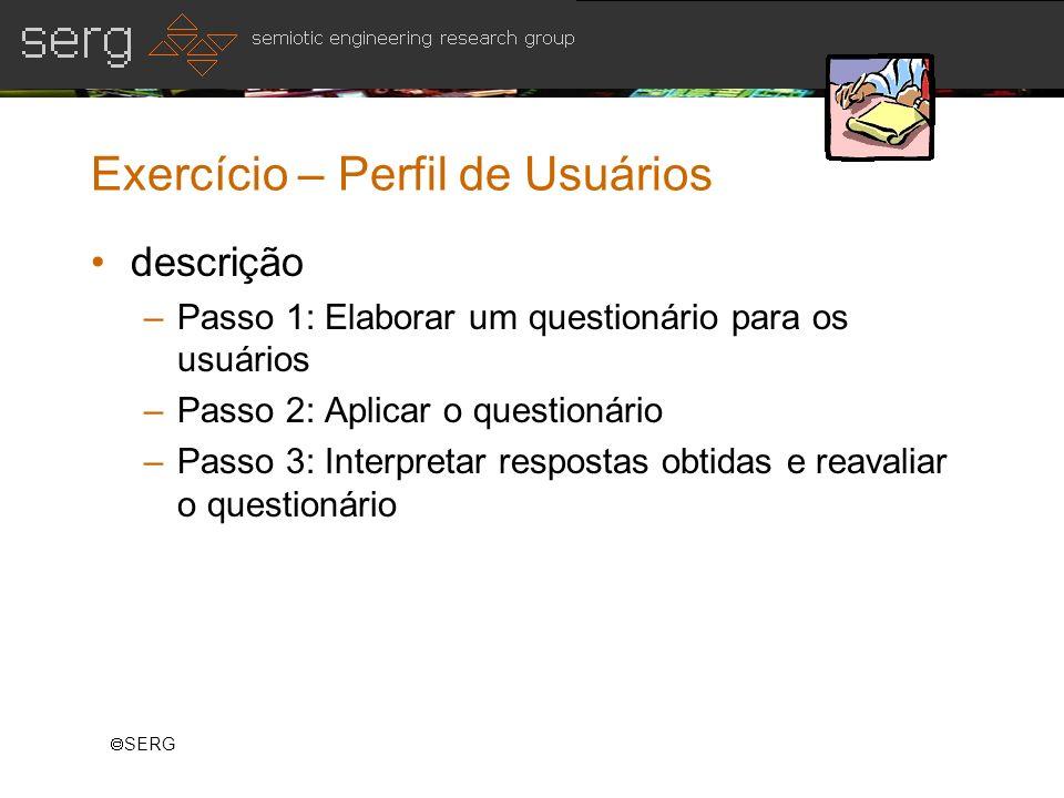 SERG Exercício – Perfil de Usuários descrição –Passo 1: Elaborar um questionário para os usuários –Passo 2: Aplicar o questionário –Passo 3: Interpret