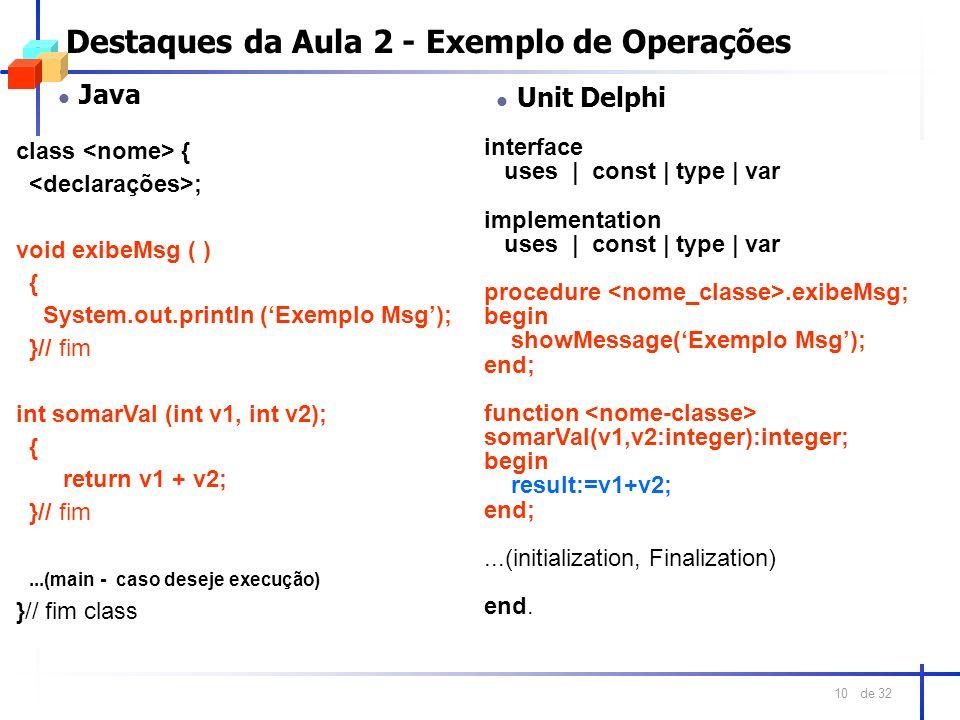 de 32 10 Destaques da Aula 2 - Exemplo de Operações l Java class { ; void exibeMsg ( ) { System.out.println (Exemplo Msg); }// fim int somarVal (int v