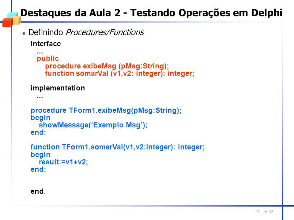 de 32 13 Destaques da Aula 2 - Testando Operações em Delphi l Definindo Procedures/Functions interface... public procedure exibeMsg (pMsg:String); fun