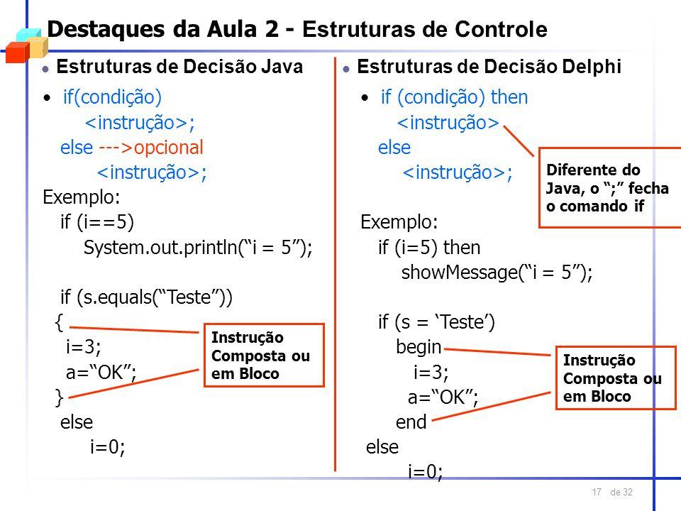 de 32 17 Destaques da Aula 2 - Estruturas de Controle l Estruturas de Decisão Java if(condição) ; else --->opcional ; Exemplo: if (i==5) System.out.pr