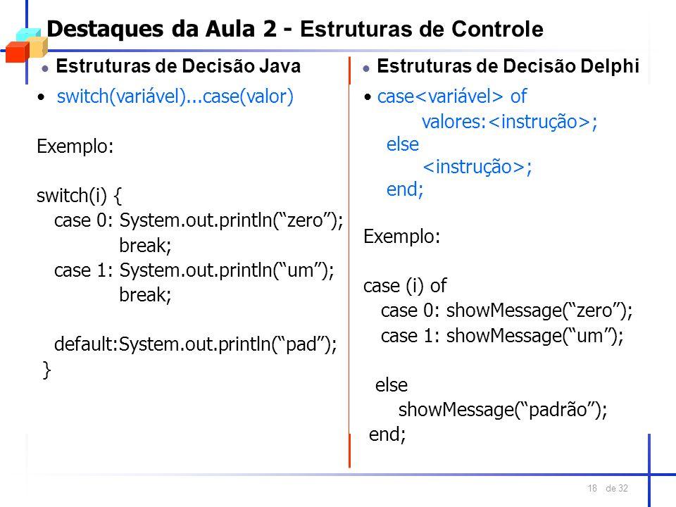de 32 18 Destaques da Aula 2 - Estruturas de Controle l Estruturas de Decisão Java switch(variável)...case(valor) Exemplo: switch(i) { case 0: System.