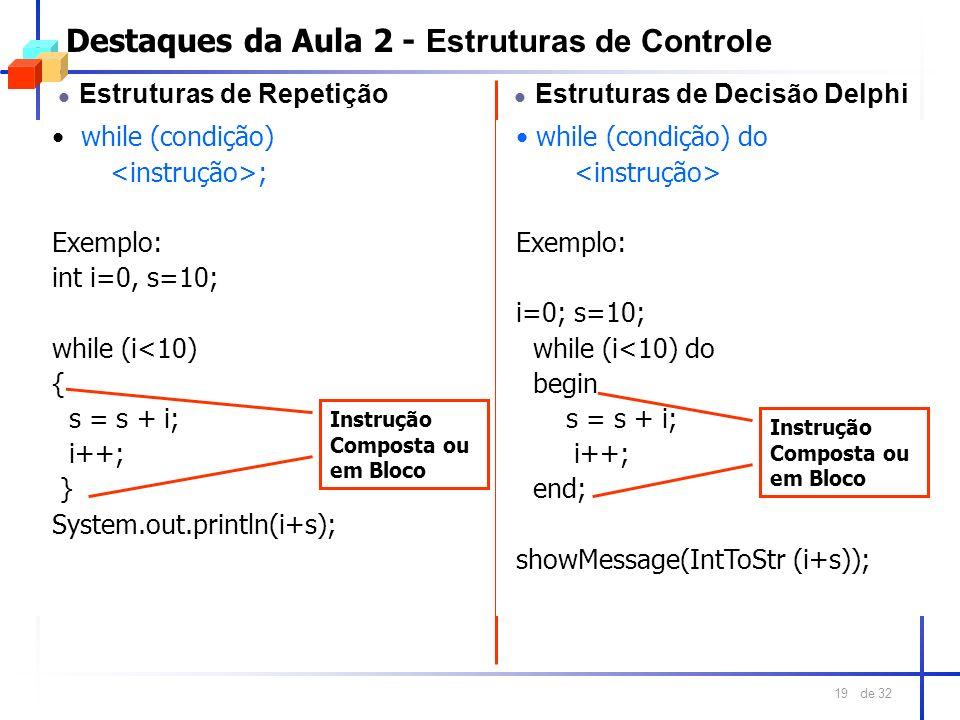 de 32 19 Destaques da Aula 2 - Estruturas de Controle l Estruturas de Repetição while (condição) ; Exemplo: int i=0, s=10; while (i<10) { s = s + i; i
