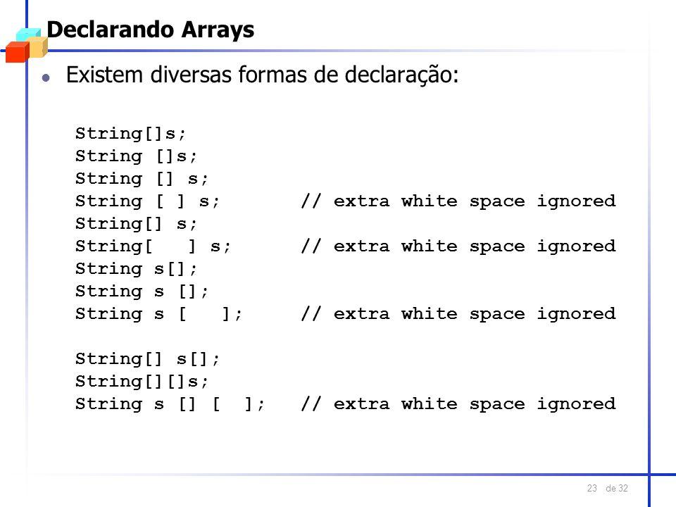 de 32 23 Declarando Arrays l Existem diversas formas de declaração: String[]s; String [ ] s; // extra white space ignored String[] s; String[ ] s; //