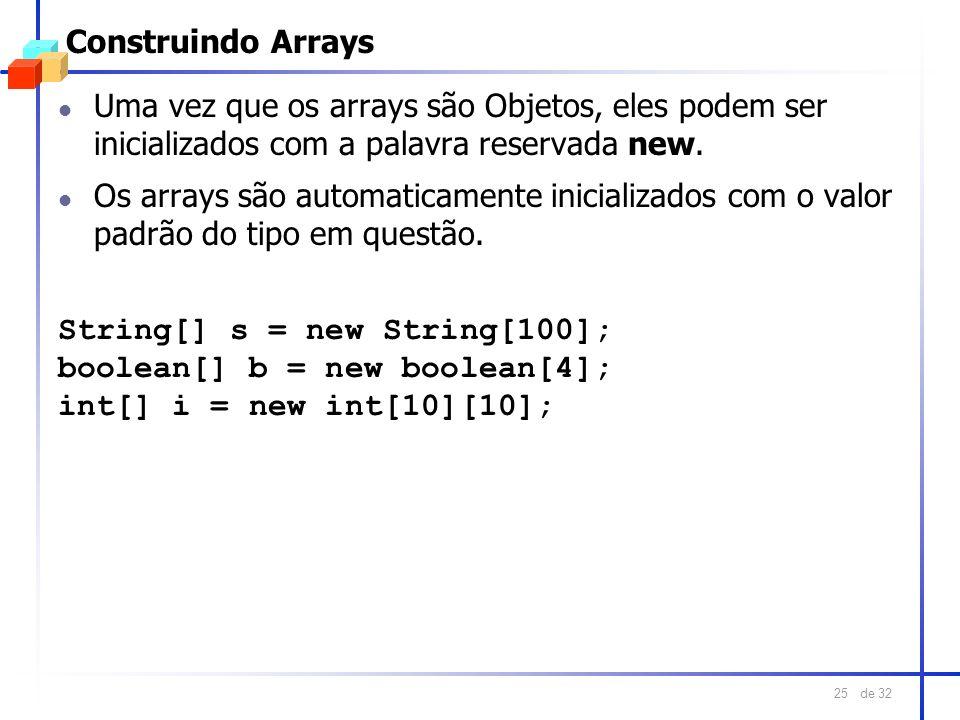 de 32 25 Construindo Arrays l Uma vez que os arrays são Objetos, eles podem ser inicializados com a palavra reservada new. l Os arrays são automaticam
