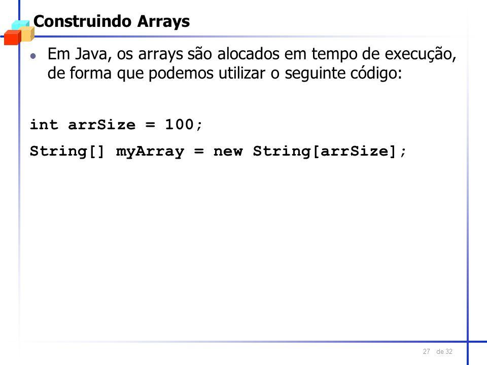 de 32 27 Construindo Arrays l Em Java, os arrays são alocados em tempo de execução, de forma que podemos utilizar o seguinte código: int arrSize = 100