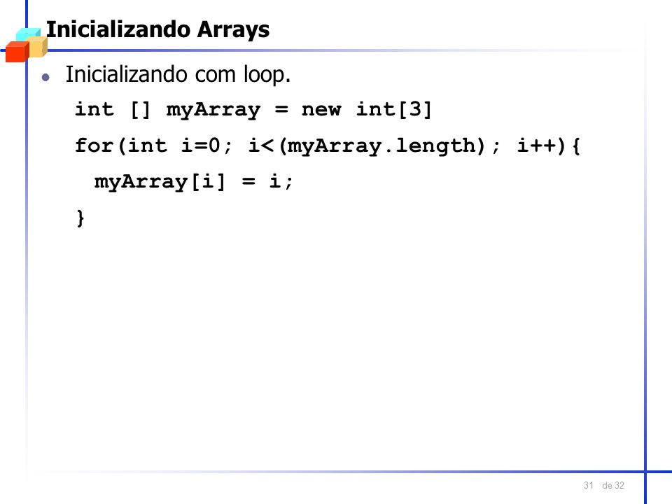 de 32 31 Inicializando Arrays l Inicializando com loop. int [] myArray = new int[3] for(int i=0; i<(myArray.length); i++){ myArray[i] = i; }
