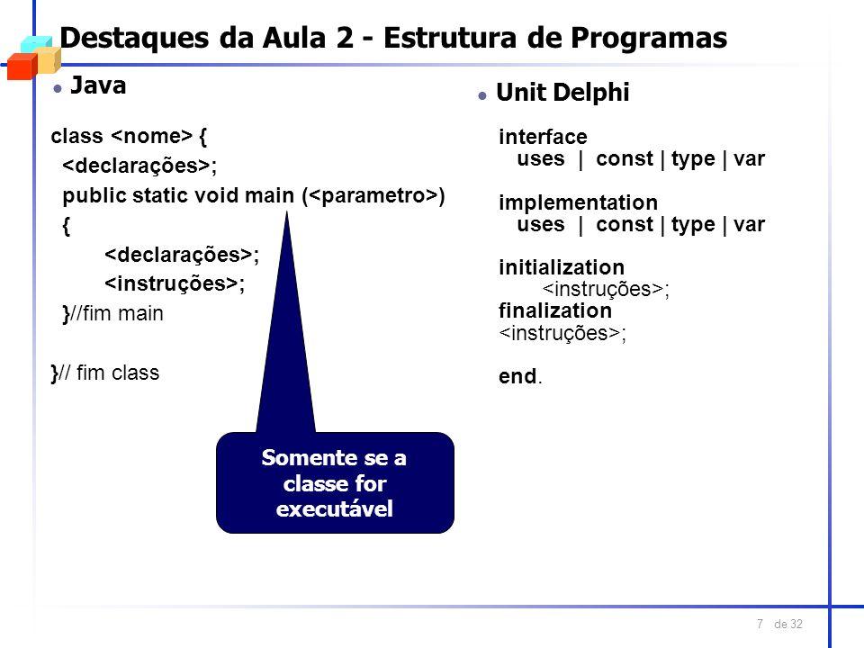 de 32 7 Destaques da Aula 2 - Estrutura de Programas l Java class { ; public static void main ( ) { ; }//fim main }// fim class l Unit Delphi interfac