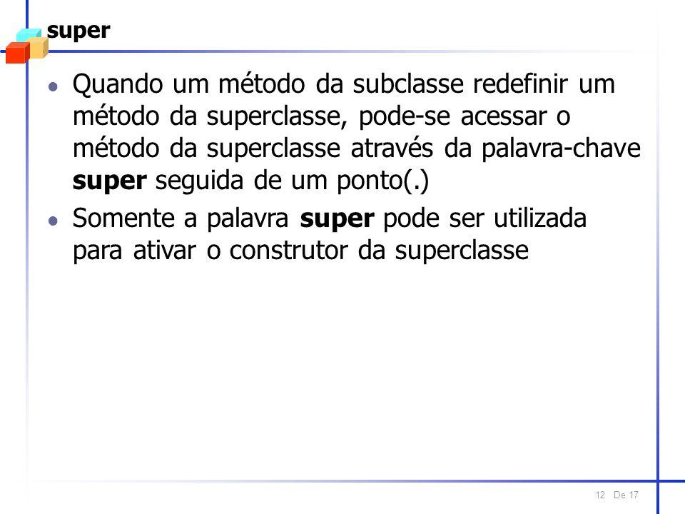 De 17 12 super l Quando um método da subclasse redefinir um método da superclasse, pode-se acessar o método da superclasse através da palavra-chave super seguida de um ponto(.) l Somente a palavra super pode ser utilizada para ativar o construtor da superclasse