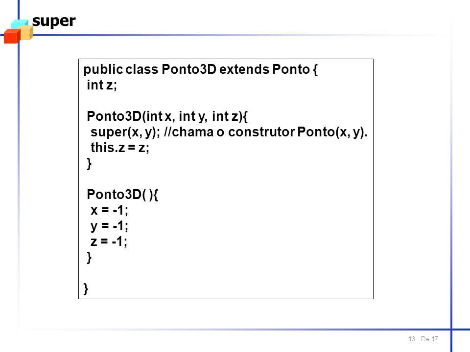 De 17 13 super public class Ponto3D extends Ponto { int z; Ponto3D(int x, int y, int z){ super(x, y); //chama o construtor Ponto(x, y). this.z = z; }