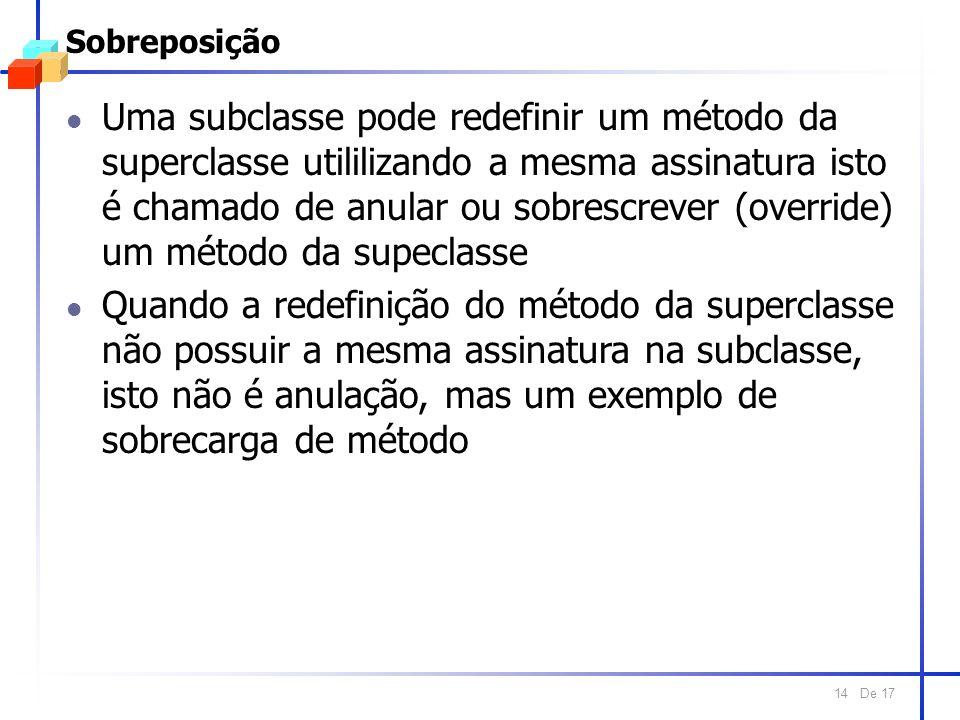 De 17 14 Sobreposição l Uma subclasse pode redefinir um método da superclasse utililizando a mesma assinatura isto é chamado de anular ou sobrescrever