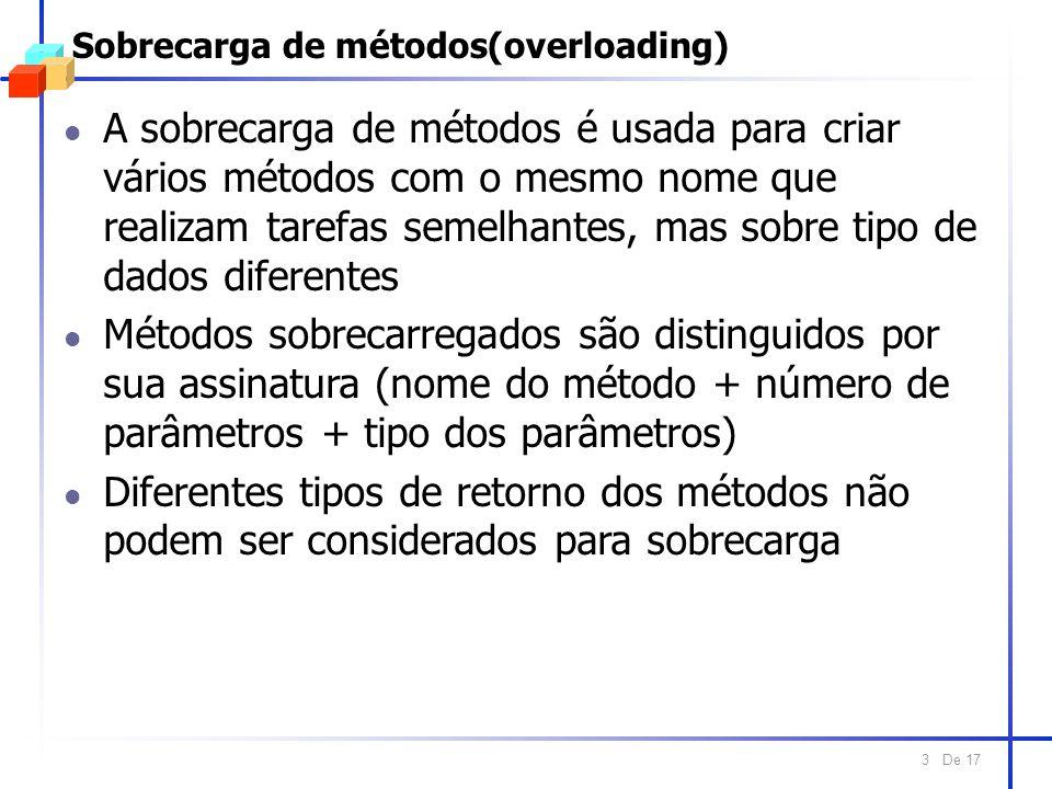 De 17 3 Sobrecarga de métodos(overloading) l A sobrecarga de métodos é usada para criar vários métodos com o mesmo nome que realizam tarefas semelhantes, mas sobre tipo de dados diferentes l Métodos sobrecarregados são distinguidos por sua assinatura (nome do método + número de parâmetros + tipo dos parâmetros) l Diferentes tipos de retorno dos métodos não podem ser considerados para sobrecarga