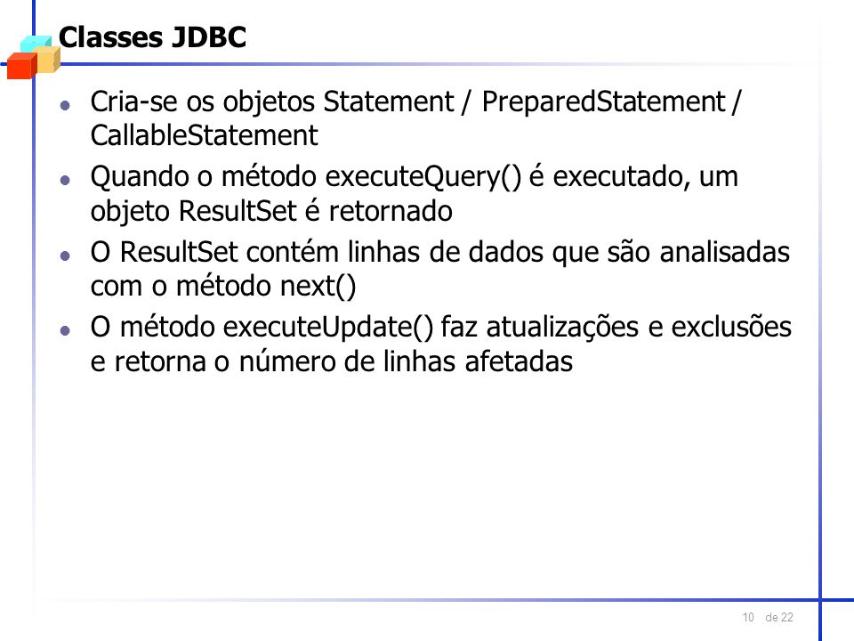 de 22 10 Classes JDBC l Cria-se os objetos Statement / PreparedStatement / CallableStatement l Quando o método executeQuery() é executado, um objeto R