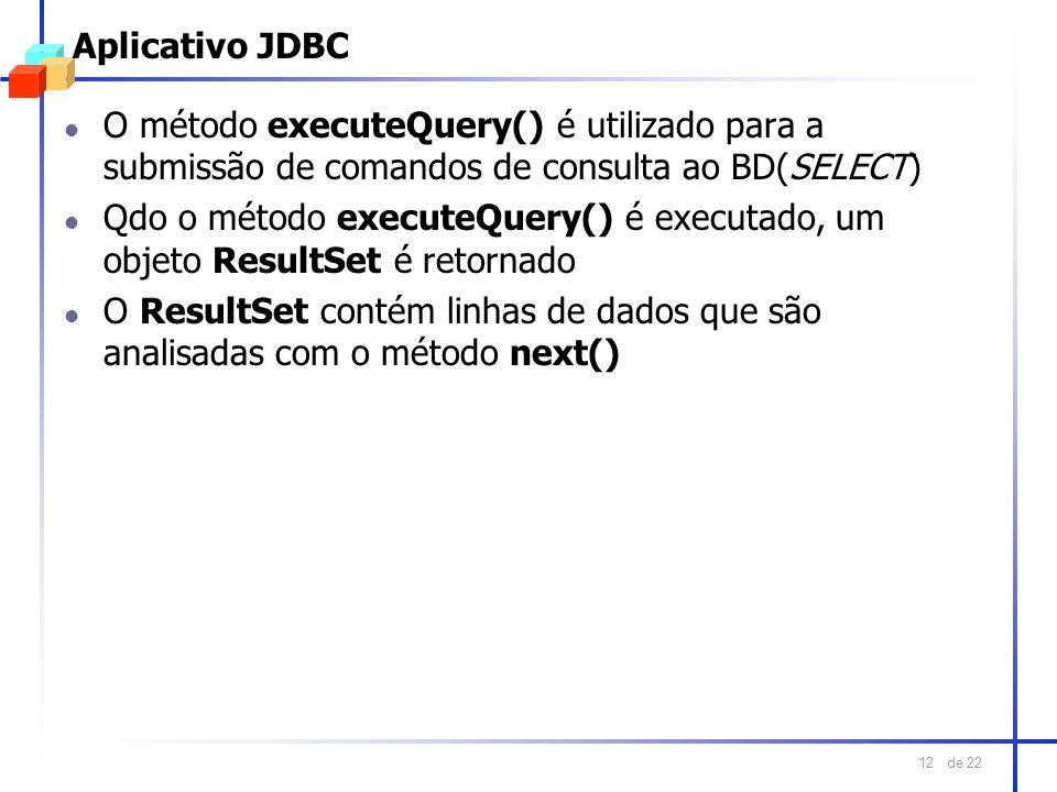 de 22 12 Aplicativo JDBC l O método executeQuery() é utilizado para a submissão de comandos de consulta ao BD(SELECT) l Qdo o método executeQuery() é