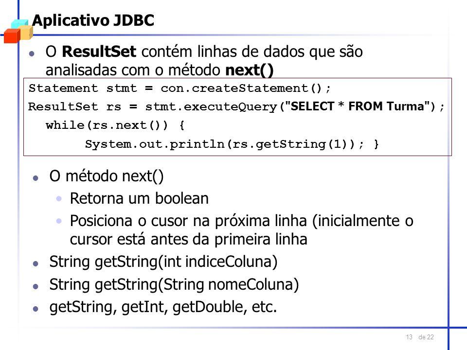 de 22 13 Aplicativo JDBC l O ResultSet contém linhas de dados que são analisadas com o método next() Statement stmt = con.createStatement(); ResultSet
