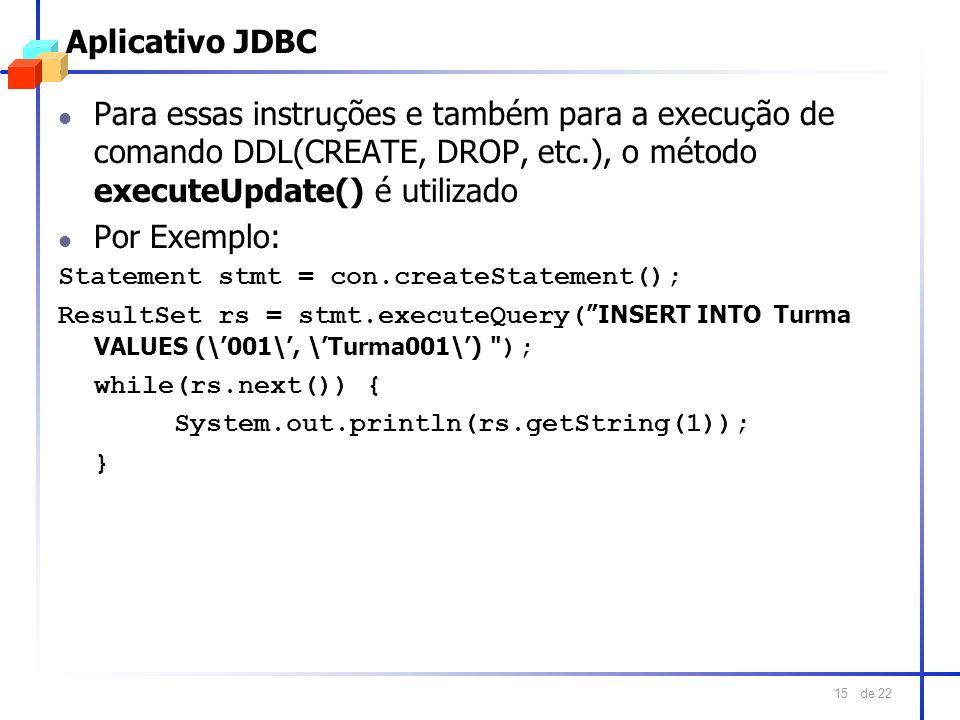 de 22 15 Aplicativo JDBC l Para essas instruções e também para a execução de comando DDL(CREATE, DROP, etc.), o método executeUpdate() é utilizado l P