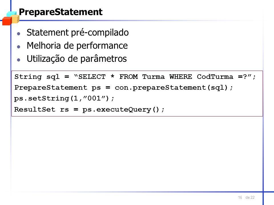 de 22 16 PrepareStatement l Statement pré-compilado l Melhoria de performance l Utilização de parâmetros String sql = SELECT * FROM Turma WHERE CodTur