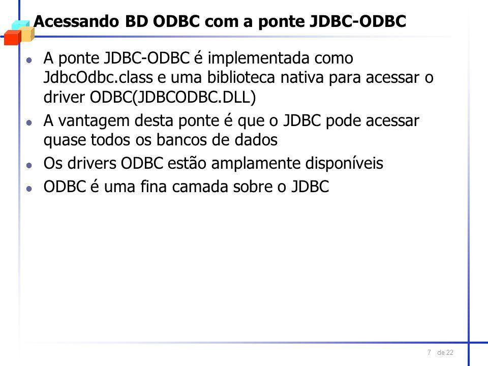 de 22 7 Acessando BD ODBC com a ponte JDBC-ODBC l A ponte JDBC-ODBC é implementada como JdbcOdbc.class e uma biblioteca nativa para acessar o driver O