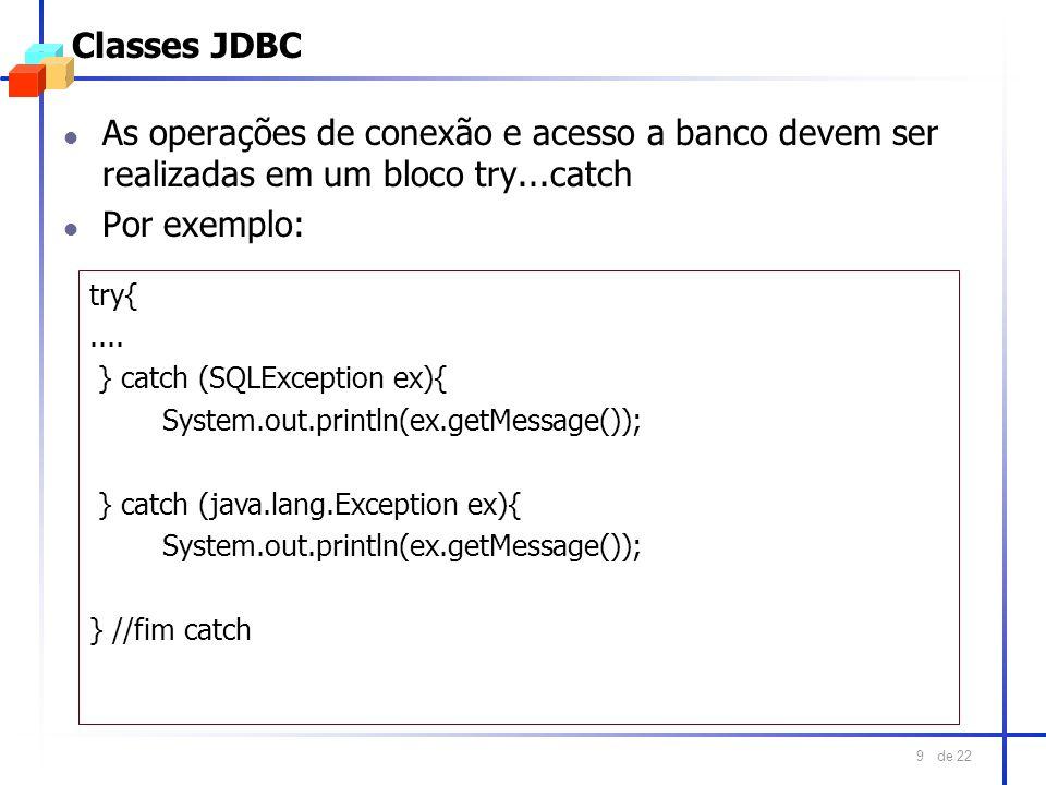 de 22 9 Classes JDBC l As operações de conexão e acesso a banco devem ser realizadas em um bloco try...catch l Por exemplo: try{.... } catch (SQLExcep