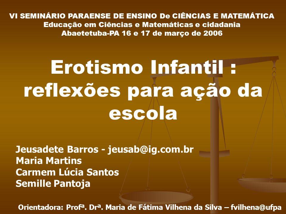 Orientadora: Profª. Drª. Maria de Fátima Vilhena da Silva – fvilhena@ufpa Erotismo Infantil : reflexões para ação da escola Jeusadete Barros - jeusab@