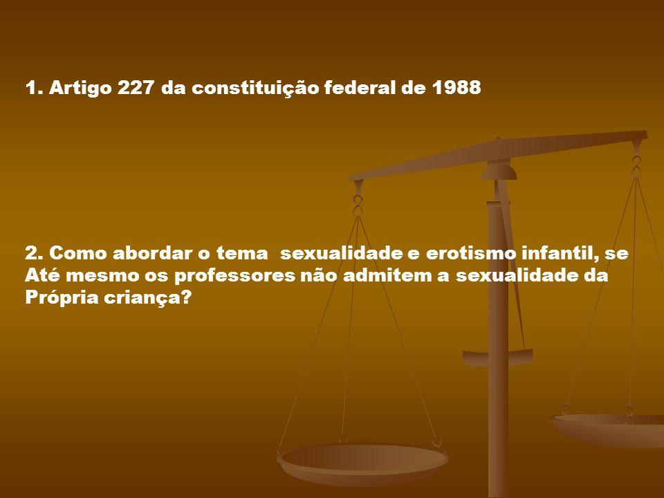 1. Artigo 227 da constituição federal de 1988 2. Como abordar o tema sexualidade e erotismo infantil, se Até mesmo os professores não admitem a sexual