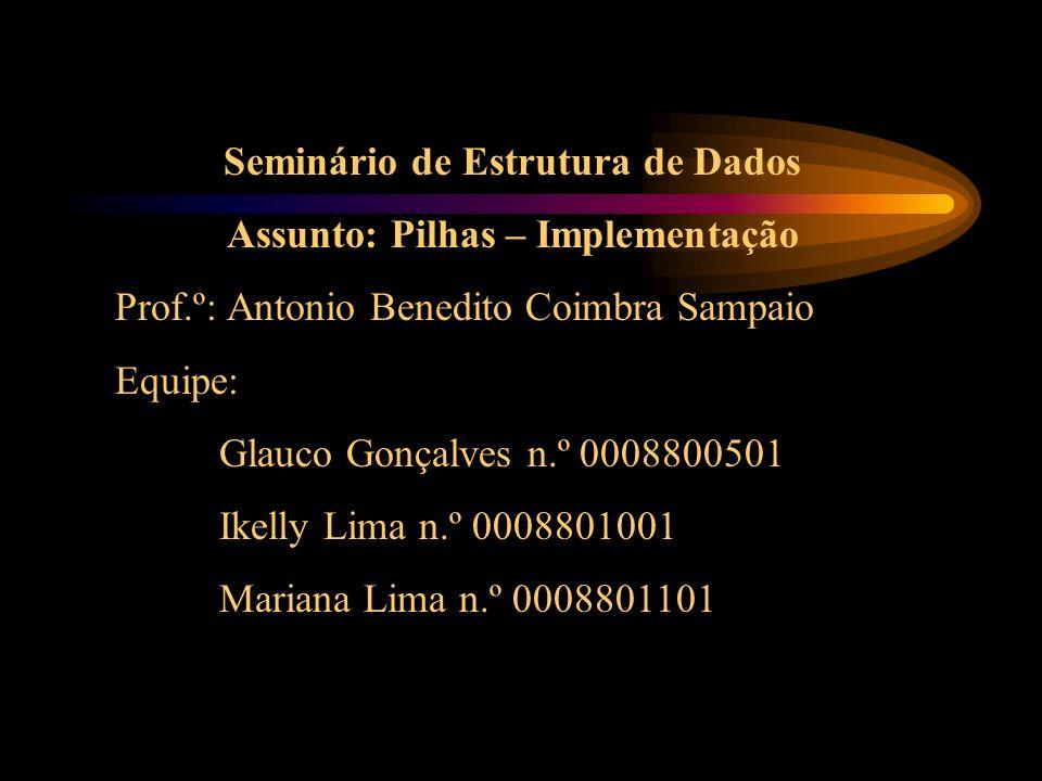 Seminário de Estrutura de Dados Assunto: Pilhas – Implementação Prof.º: Antonio Benedito Coimbra Sampaio Equipe: Glauco Gonçalves n.º 0008800501 Ikelly Lima n.º 0008801001 Mariana Lima n.º 0008801101