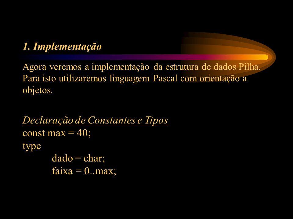 1. Implementação Declaração de Constantes e Tipos const max = 40; type dado = char; faixa = 0..max; Agora veremos a implementação da estrutura de dado