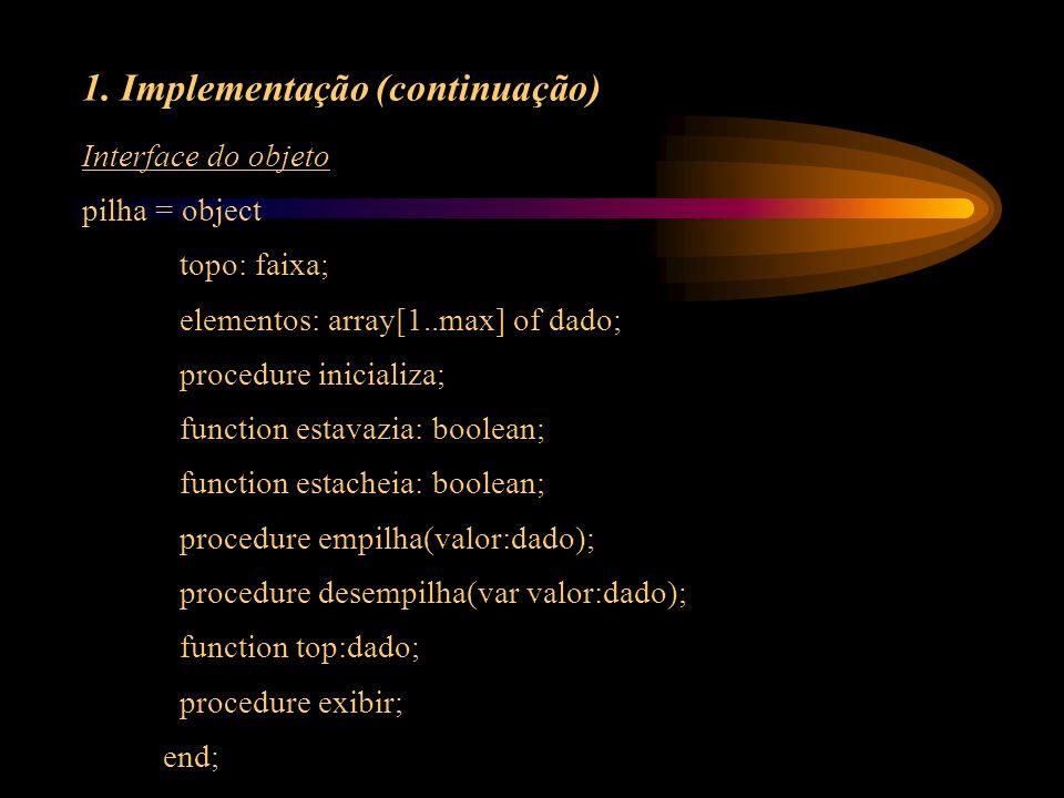 Interface do objeto pilha = object topo: faixa; elementos: array[1..max] of dado; procedure inicializa; function estavazia: boolean; function estachei