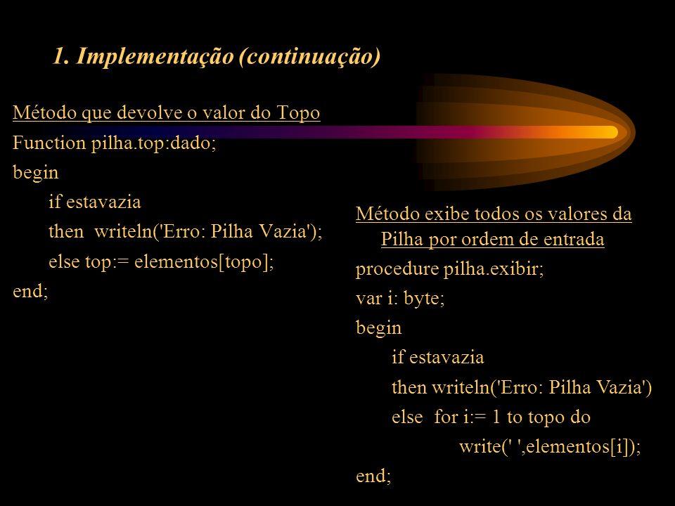 1. Implementação (continuação) Método que devolve o valor do Topo Function pilha.top:dado; begin if estavazia then writeln('Erro: Pilha Vazia'); else