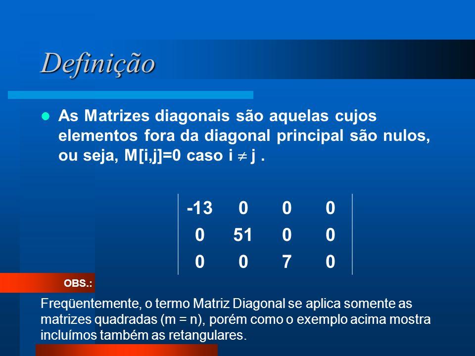 Definição As Matrizes diagonais são aquelas cujos elementos fora da diagonal principal são nulos, ou seja, M[i,j]=0 caso i j. -13000 05100 0070 Freqüe