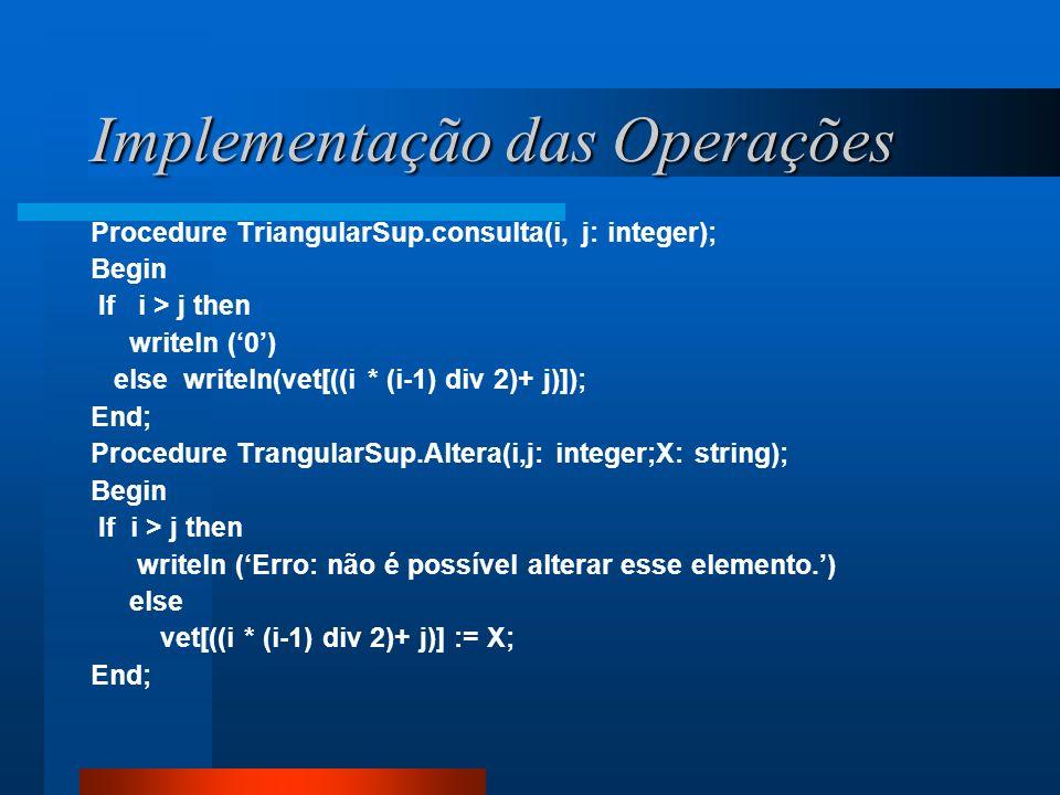 Implementação das Operações Procedure TriangularSup.consulta(i, j: integer); Begin If i > j then writeln (0) else writeln(vet[((i * (i-1) div 2)+ j)])