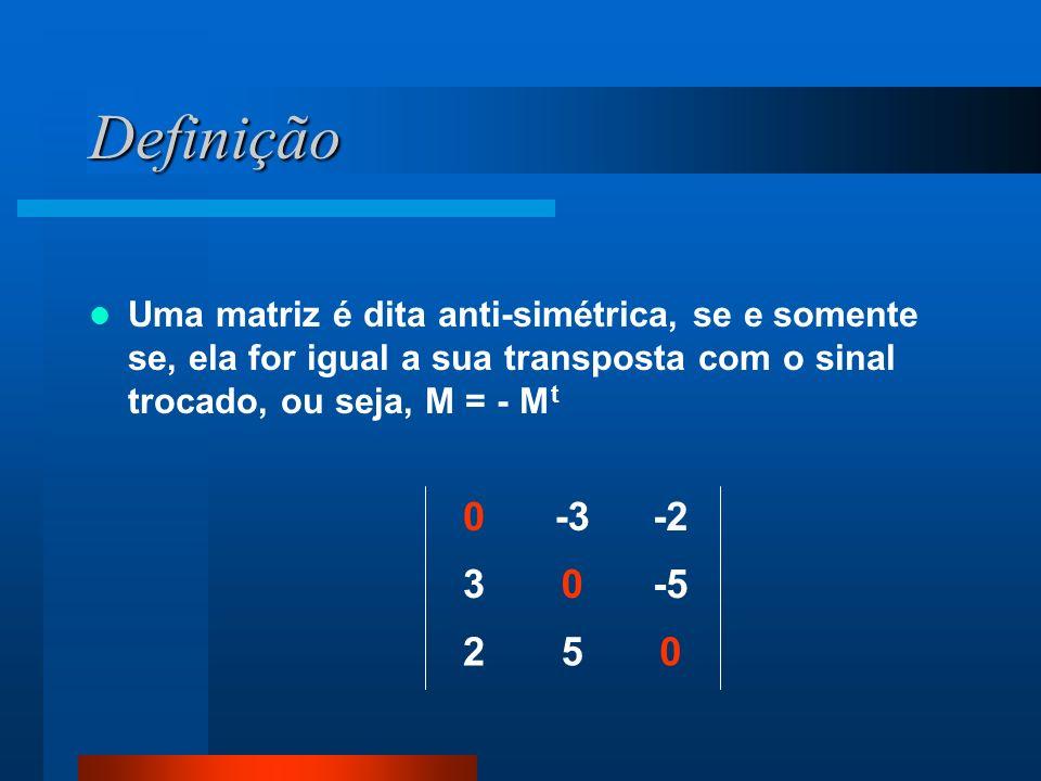 Definição Uma matriz é dita anti-simétrica, se e somente se, ela for igual a sua transposta com o sinal trocado, ou seja, M = - M t 052 -503 -2-30