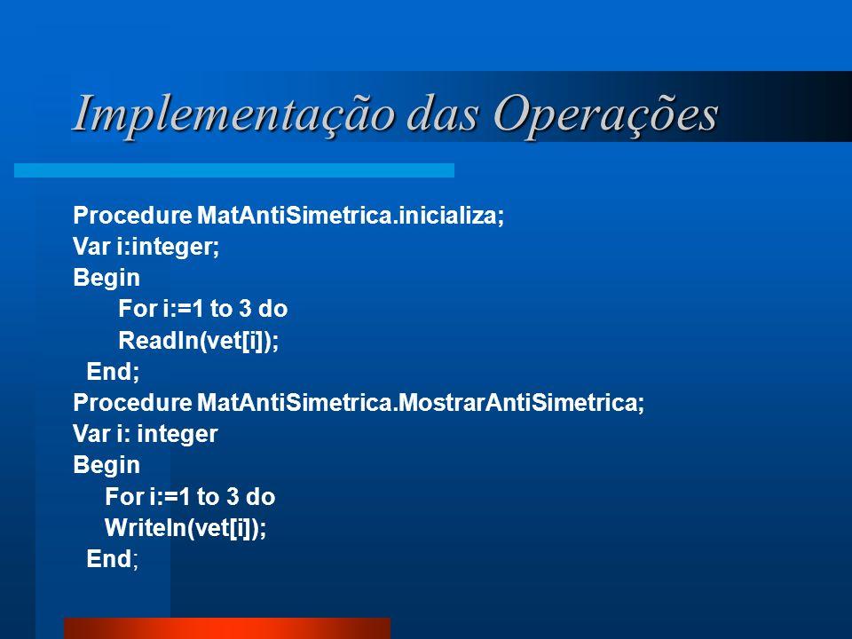 Implementação das Operações Procedure MatAntiSimetrica.inicializa; Var i:integer; Begin For i:=1 to 3 do Readln(vet[i]); End; Procedure MatAntiSimetri