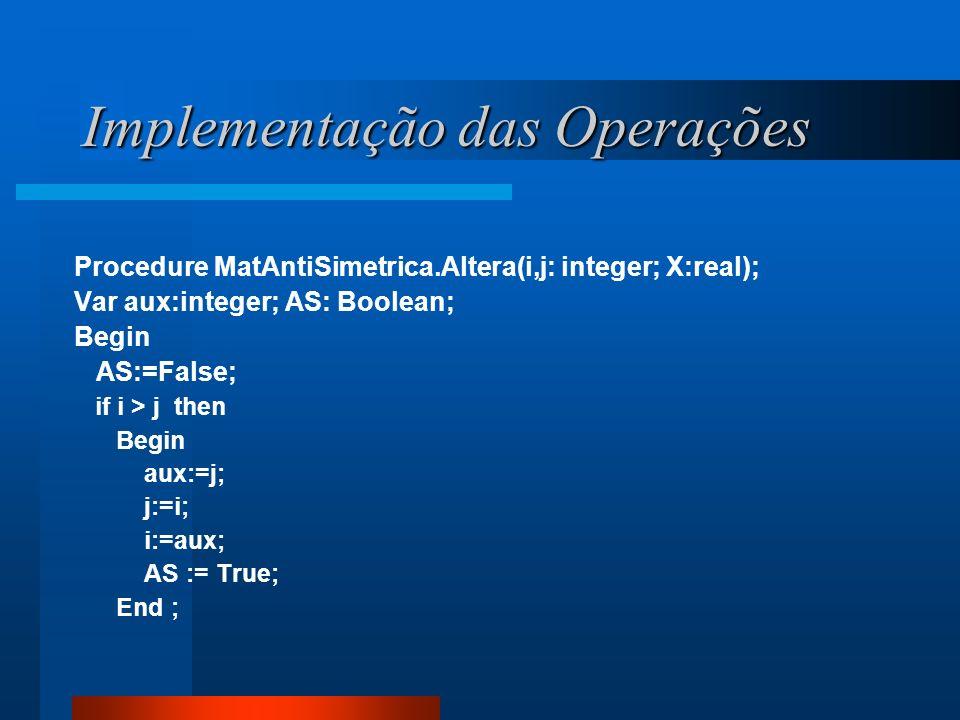 Implementação das Operações Procedure MatAntiSimetrica.Altera(i,j: integer; X:real); Var aux:integer; AS: Boolean; Begin AS:=False; if i > j then Begi