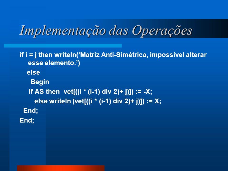 Implementação das Operações if i = j then writeln(Matriz Anti-Simétrica, impossível alterar esse elemento.) else Begin If AS then vet[((i * (i-1) div