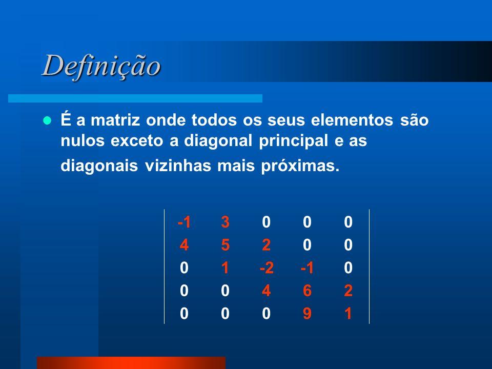 Definição É a matriz onde todos os seus elementos são nulos exceto a diagonal principal e as diagonais vizinhas mais próximas. 19000 26400 0-210 00254
