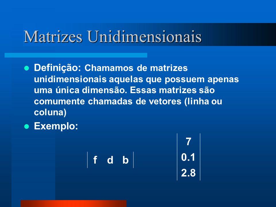 Matrizes Unidimensionais Definição: Chamamos de matrizes unidimensionais aquelas que possuem apenas uma única dimensão. Essas matrizes são comumente c