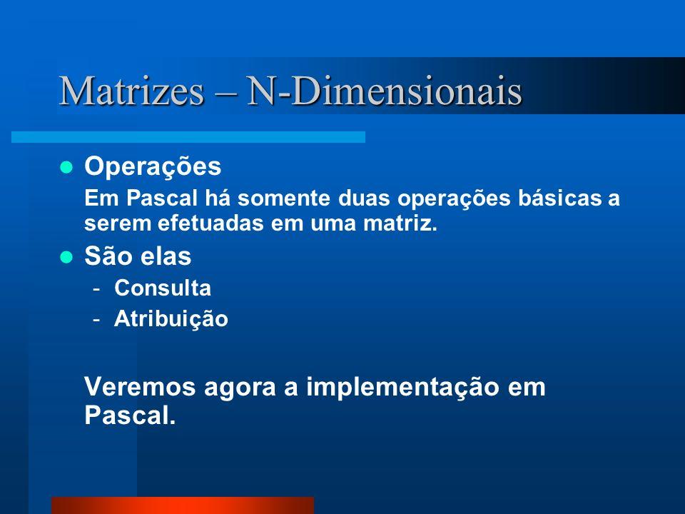 Matrizes – N-Dimensionais Operações Em Pascal há somente duas operações básicas a serem efetuadas em uma matriz. São elas -Consulta -Atribuição Veremo