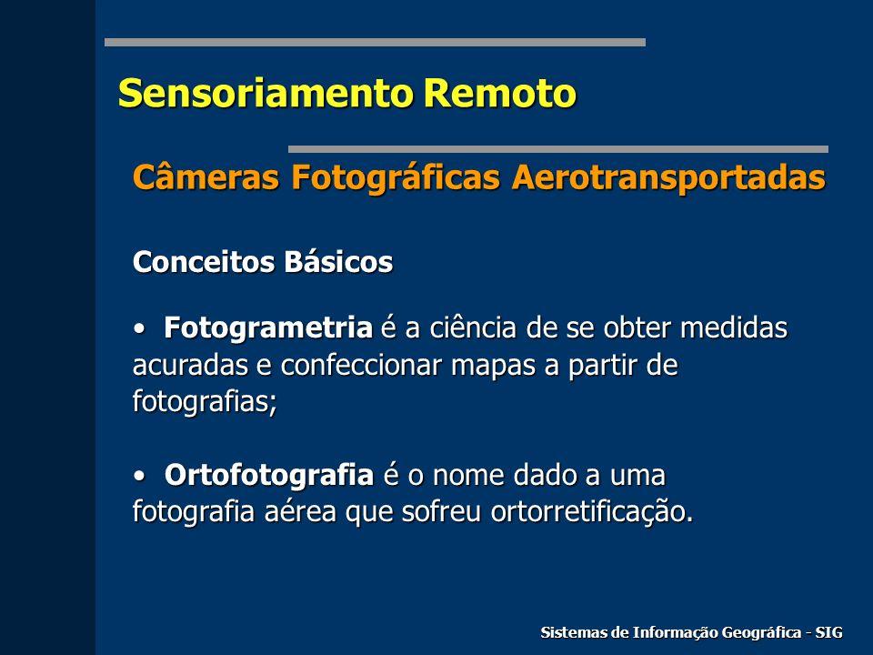 Sensoriamento Remoto Sistemas de Informação Geográfica - SIG Câmeras Fotográficas Aerotransportadas Conceitos Básicos Fotogrametria é a ciência de se