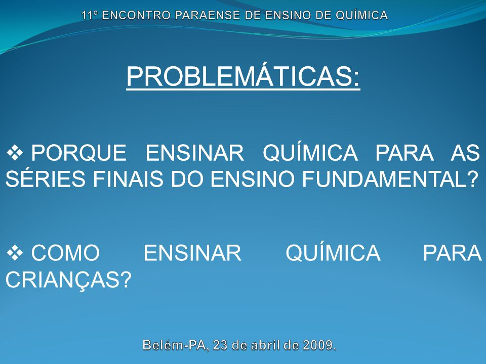 PROBLEMÁTICAS: PORQUE ENSINAR QUÍMICA PARA AS SÉRIES FINAIS DO ENSINO FUNDAMENTAL? PROBLEMÁTICAS: PORQUE ENSINAR QUÍMICA PARA AS SÉRIES FINAIS DO ENSI