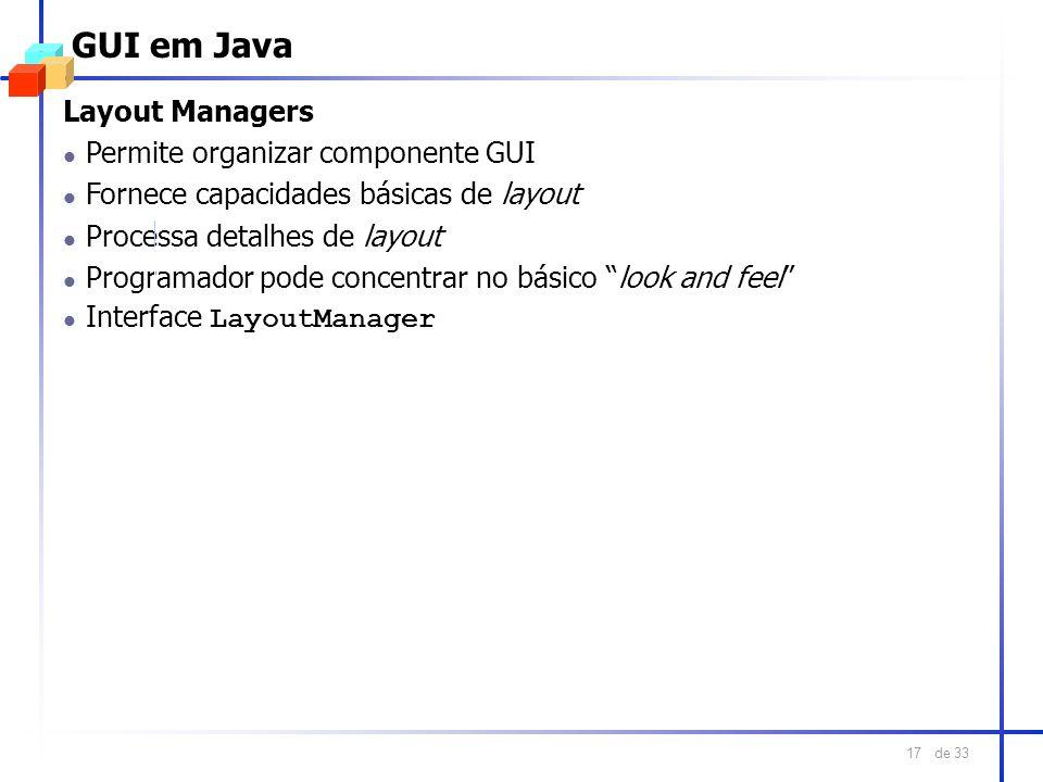 de 33 17 GUI em Java Layout Managers l Permite organizar componente GUI l Fornece capacidades básicas de layout l Processa detalhes de layout l Progra